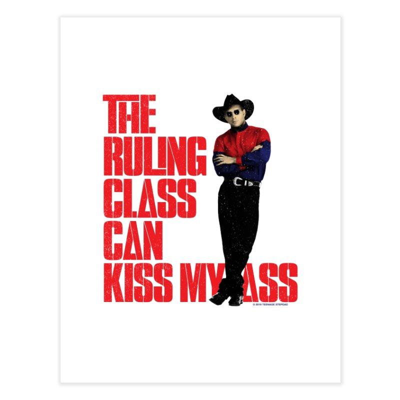 THE RULING CLASS CAN KISS MY ASS Home Fine Art Print by Teenage Stepdad