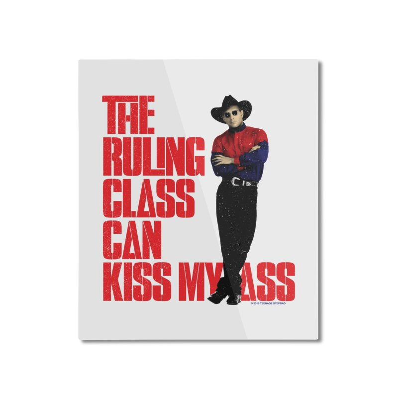 THE RULING CLASS CAN KISS MY ASS Home Mounted Aluminum Print by Teenage Stepdad