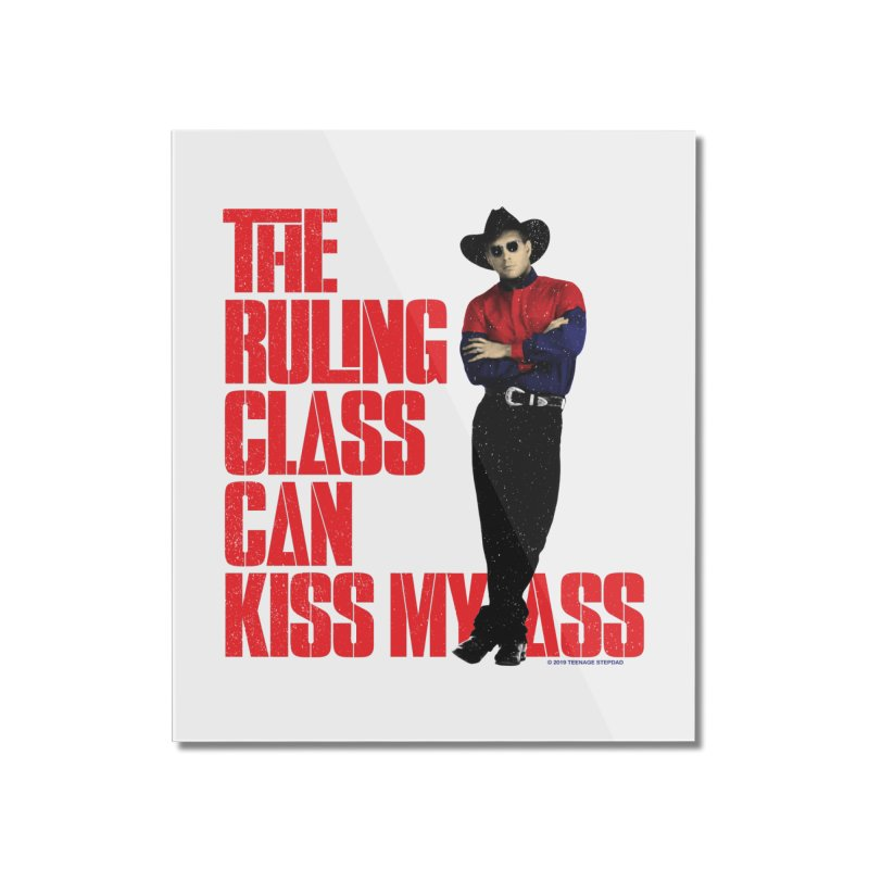 THE RULING CLASS CAN KISS MY ASS Home Mounted Acrylic Print by Teenage Stepdad