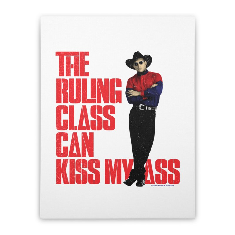 THE RULING CLASS CAN KISS MY ASS Home Stretched Canvas by Teenage Stepdad
