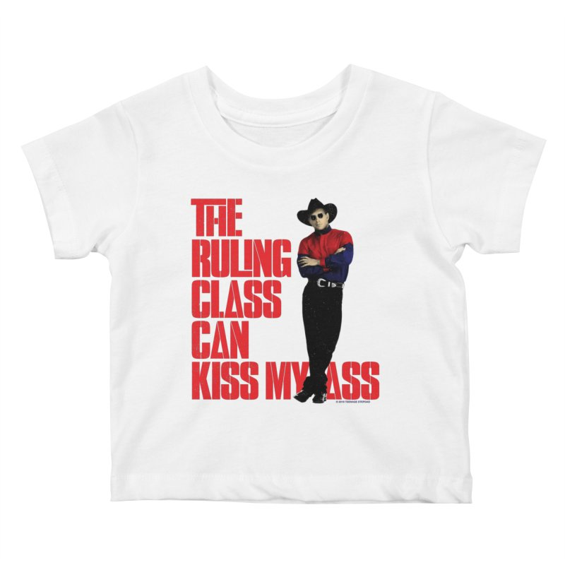 THE RULING CLASS CAN KISS MY ASS Kids Baby T-Shirt by Teenage Stepdad