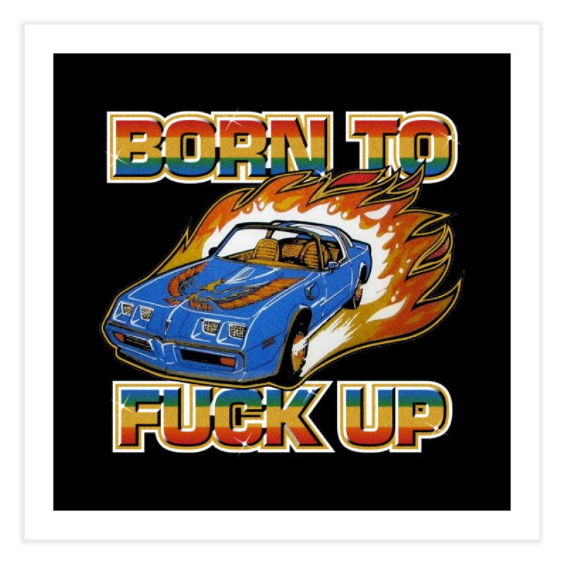 BORN TO FUCK UP Home Fine Art Print by Teenage Stepdad