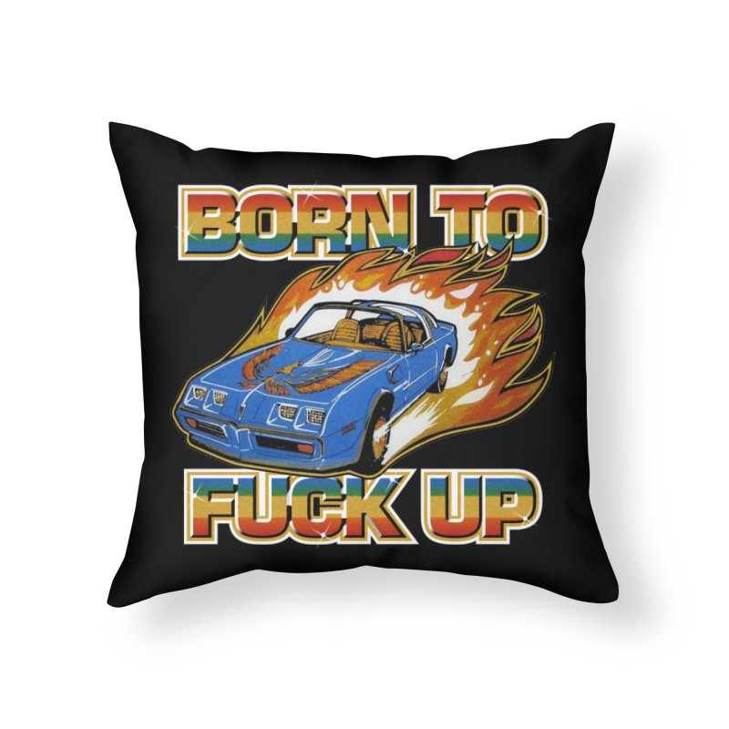 BORN TO FUCK UP Home Throw Pillow by Teenage Stepdad