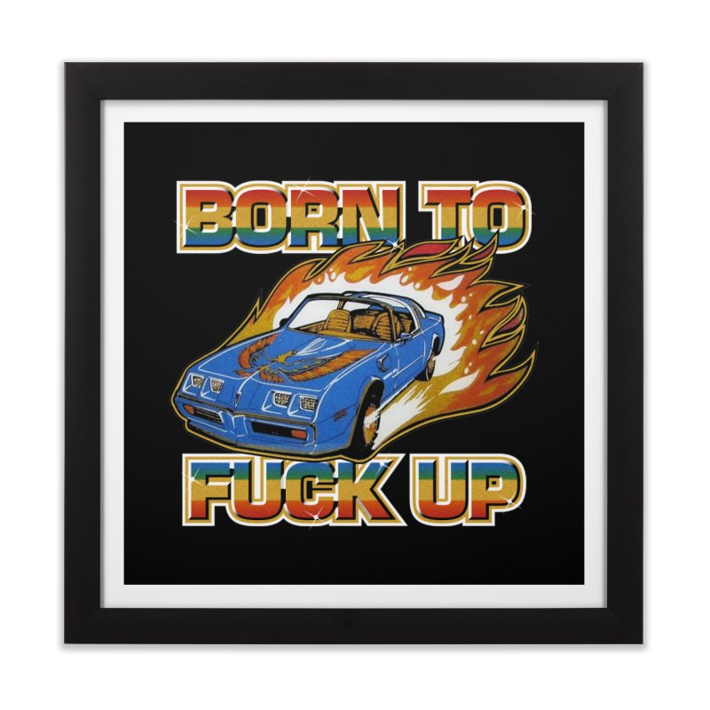 BORN TO FUCK UP Home Framed Fine Art Print by Teenage Stepdad