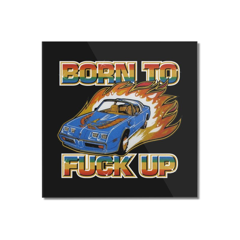 BORN TO FUCK UP Home Mounted Acrylic Print by Teenage Stepdad