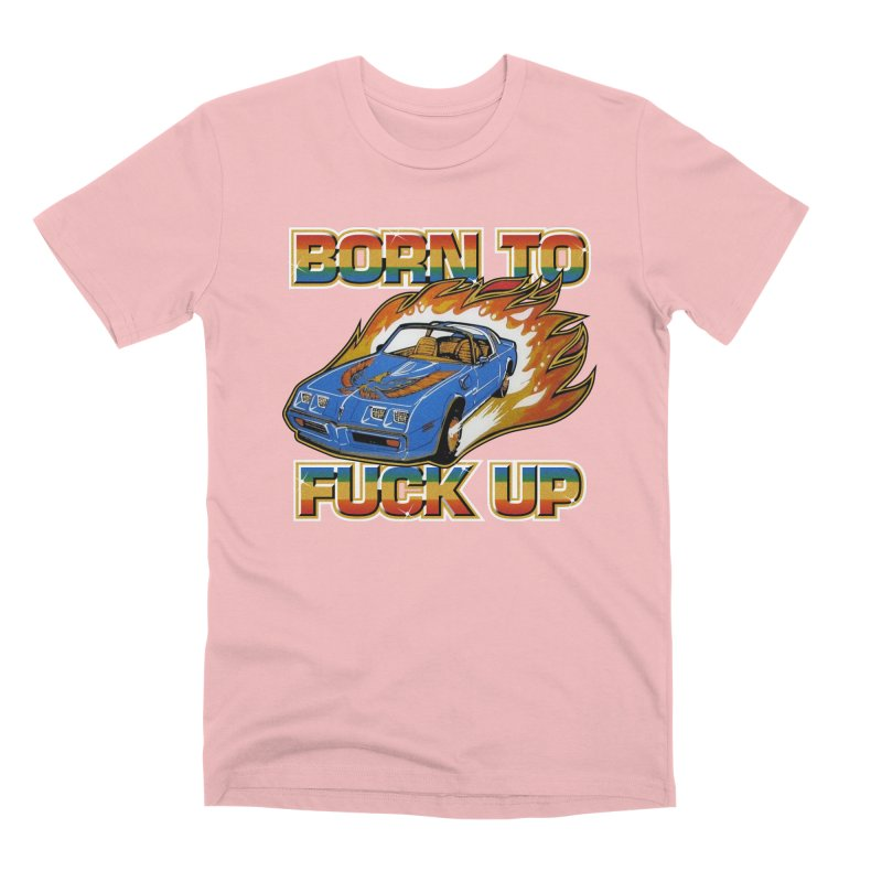 BORN TO FUCK UP Men's Premium T-Shirt by Teenage Stepdad