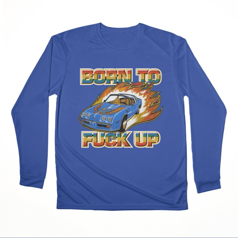 BORN TO FUCK UP Women's Performance Unisex Longsleeve T-Shirt by Teenage Stepdad