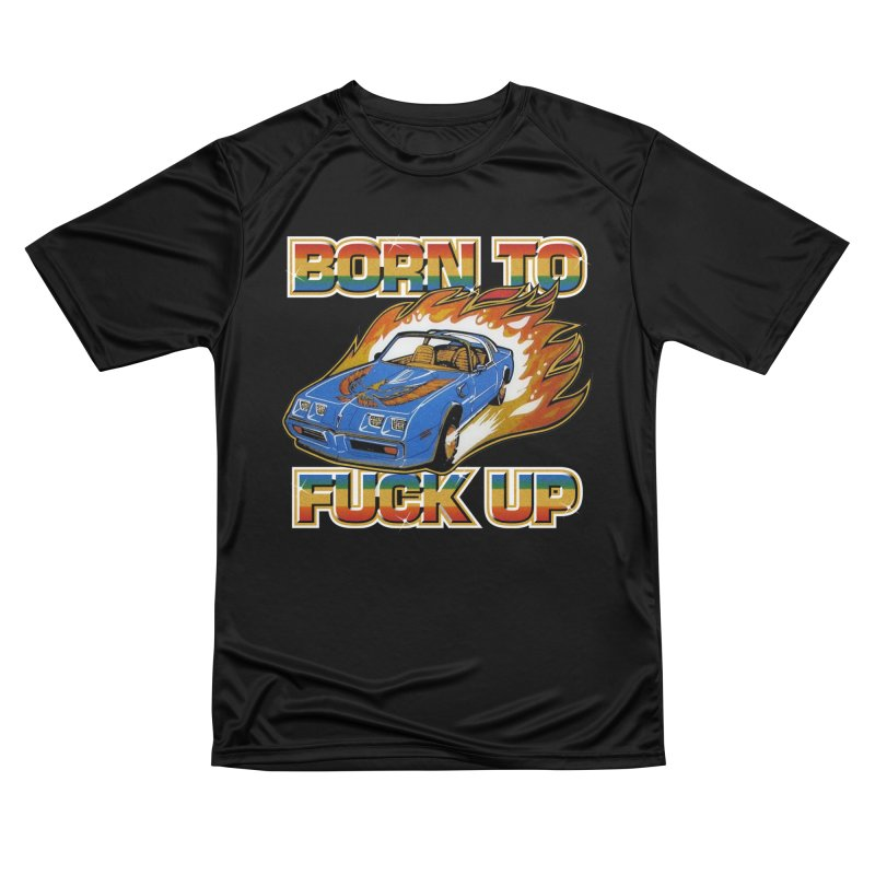 BORN TO FUCK UP Women's Performance Unisex T-Shirt by Teenage Stepdad