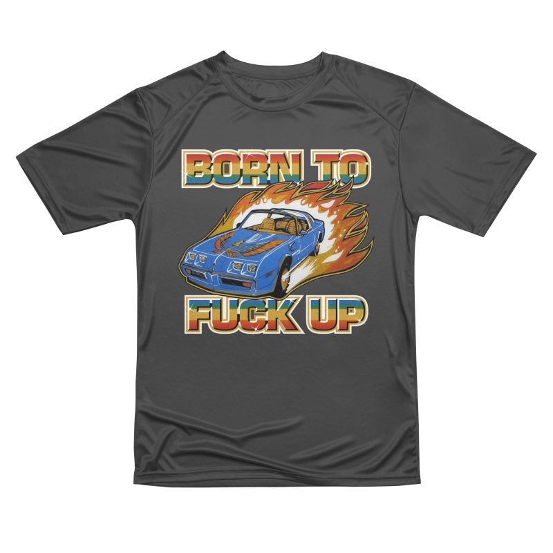 BORN TO FUCK UP Men's Performance T-Shirt by Teenage Stepdad