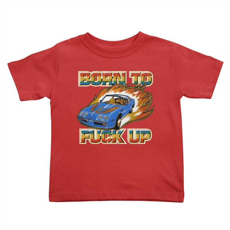 BORN TO FUCK UP Kids Toddler T-Shirt by Teenage Stepdad