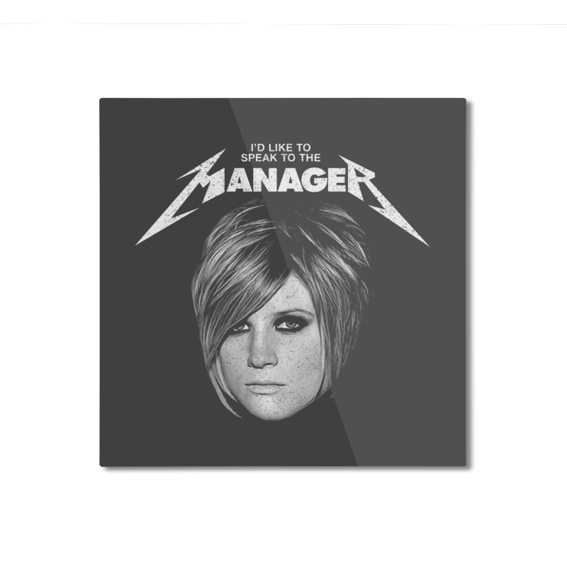 I'D LIKE TO SPEAK TO THE MANAGER Home Mounted Aluminum Print by Teenage Stepdad