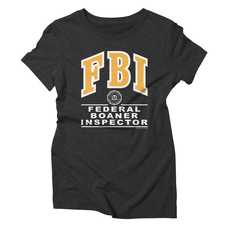 FBI Federal Boaner Inspector Women's Triblend T-Shirt by Teenage Stepdad