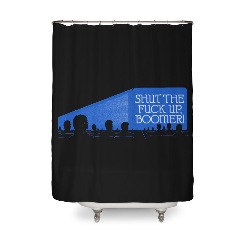 SHUT THE FUCK UP, BOOMER! Home Shower Curtain by Teenage Stepdad