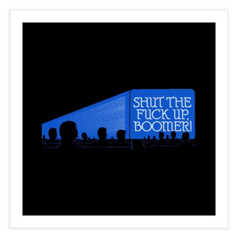 SHUT THE FUCK UP, BOOMER! Home Fine Art Print by Teenage Stepdad