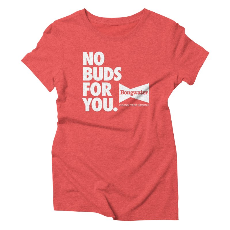 BONGWATER No Buds For You Women's Triblend T-Shirt by Teenage Stepdad