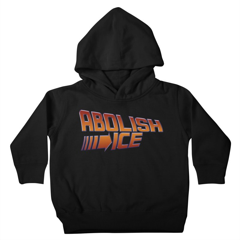 ABOLISH I.C.E. Back to the Future Kids Toddler Pullover Hoody by Teenage Stepdad