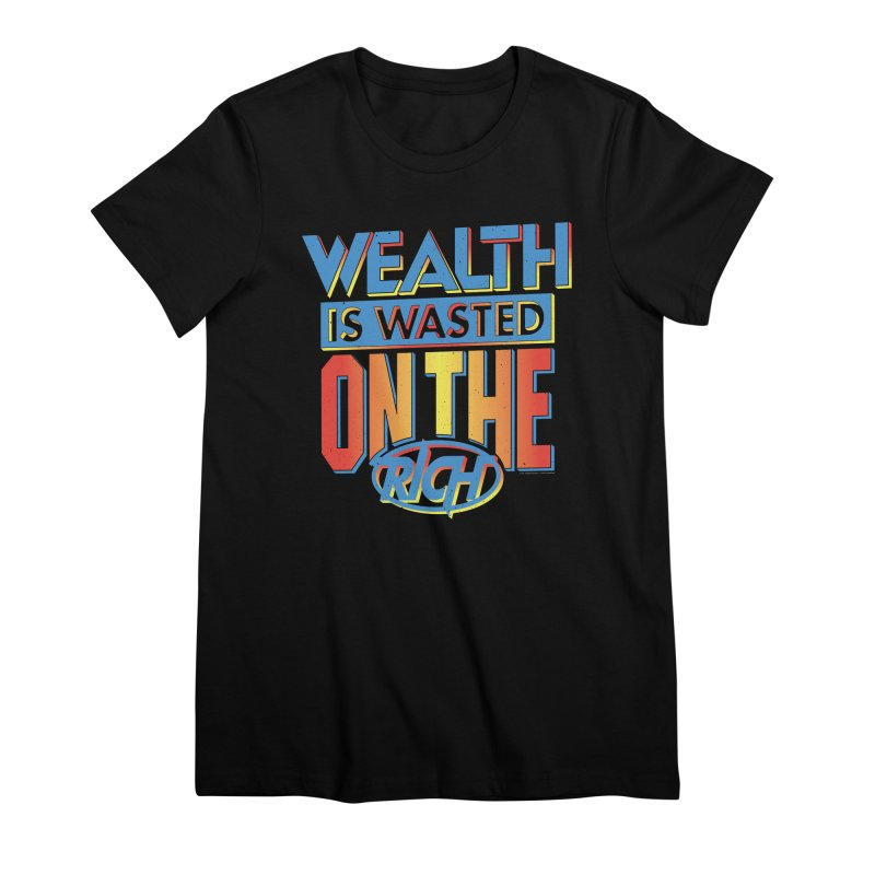 WEALTH IS WASTED ON THE RICH Women's Premium T-Shirt by Teenage Stepdad