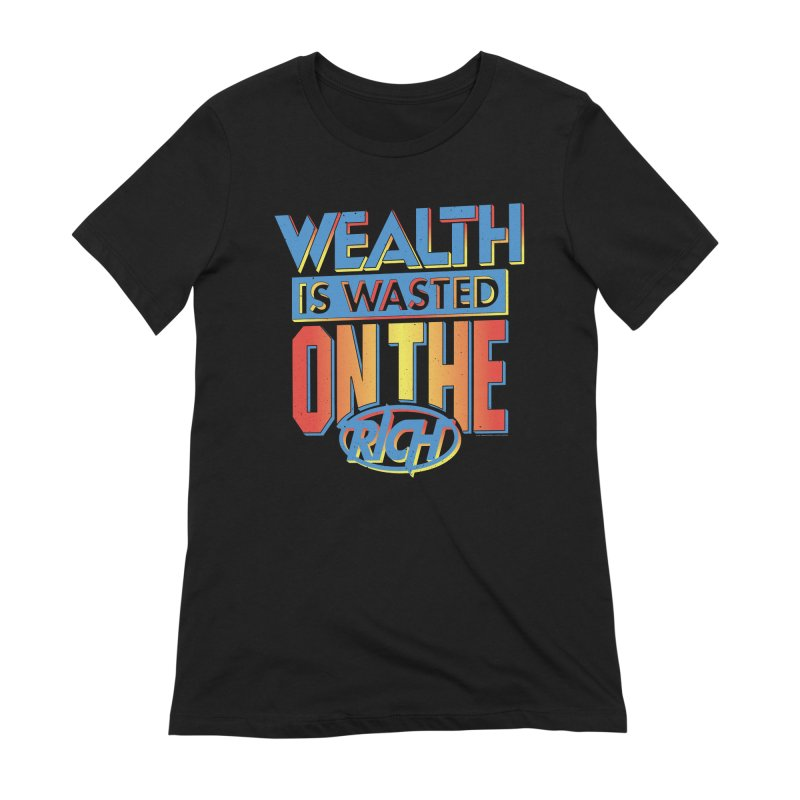 WEALTH IS WASTED ON THE RICH Women's Extra Soft T-Shirt by Teenage Stepdad