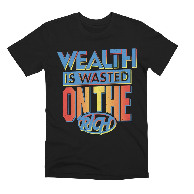 WEALTH IS WASTED ON THE RICH Men's Premium T-Shirt by Teenage Stepdad
