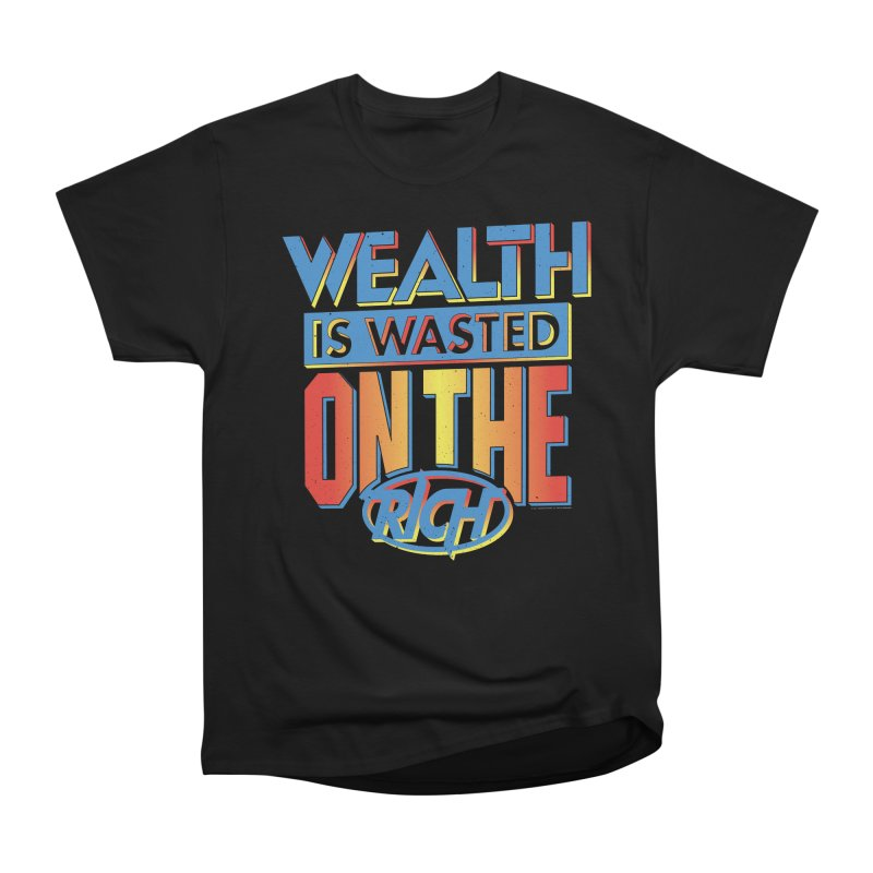WEALTH IS WASTED ON THE RICH Women's Heavyweight Unisex T-Shirt by Teenage Stepdad