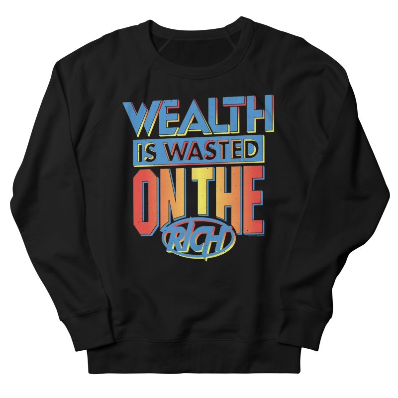 WEALTH IS WASTED ON THE RICH Women's French Terry Sweatshirt by Teenage Stepdad
