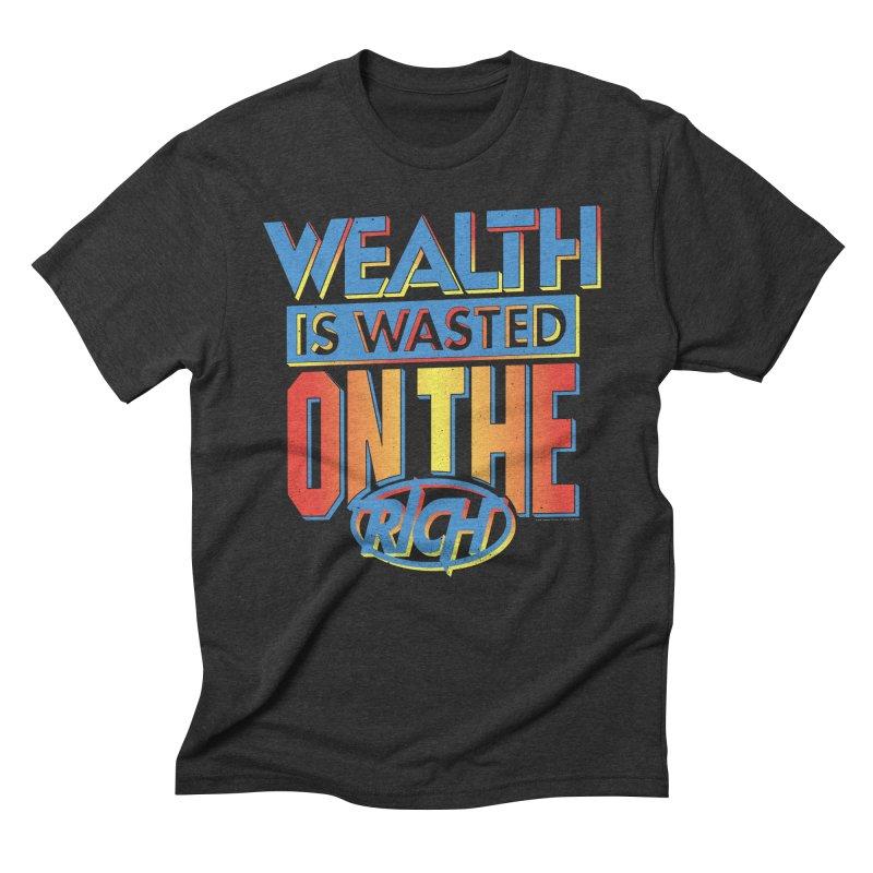 WEALTH IS WASTED ON THE RICH Men's Triblend T-Shirt by Teenage Stepdad