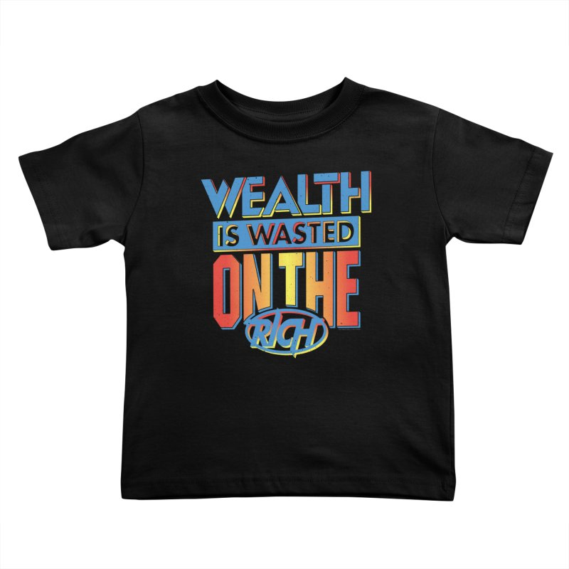 WEALTH IS WASTED ON THE RICH Kids Toddler T-Shirt by Teenage Stepdad