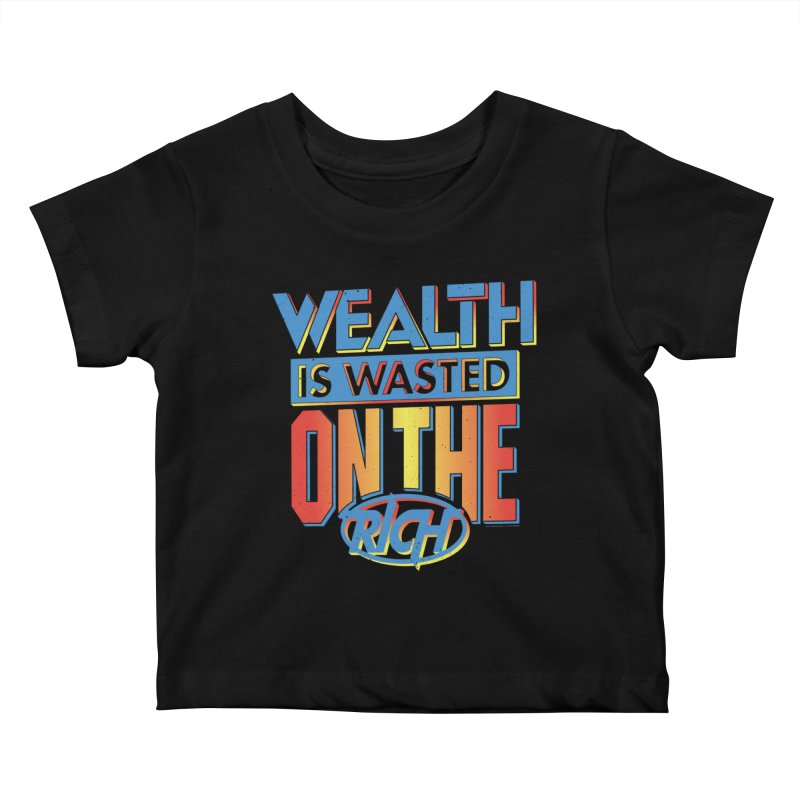 WEALTH IS WASTED ON THE RICH Kids Baby T-Shirt by Teenage Stepdad