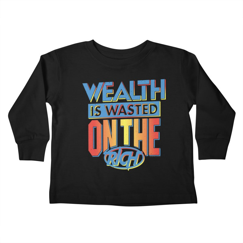 WEALTH IS WASTED ON THE RICH Kids Toddler Longsleeve T-Shirt by Teenage Stepdad