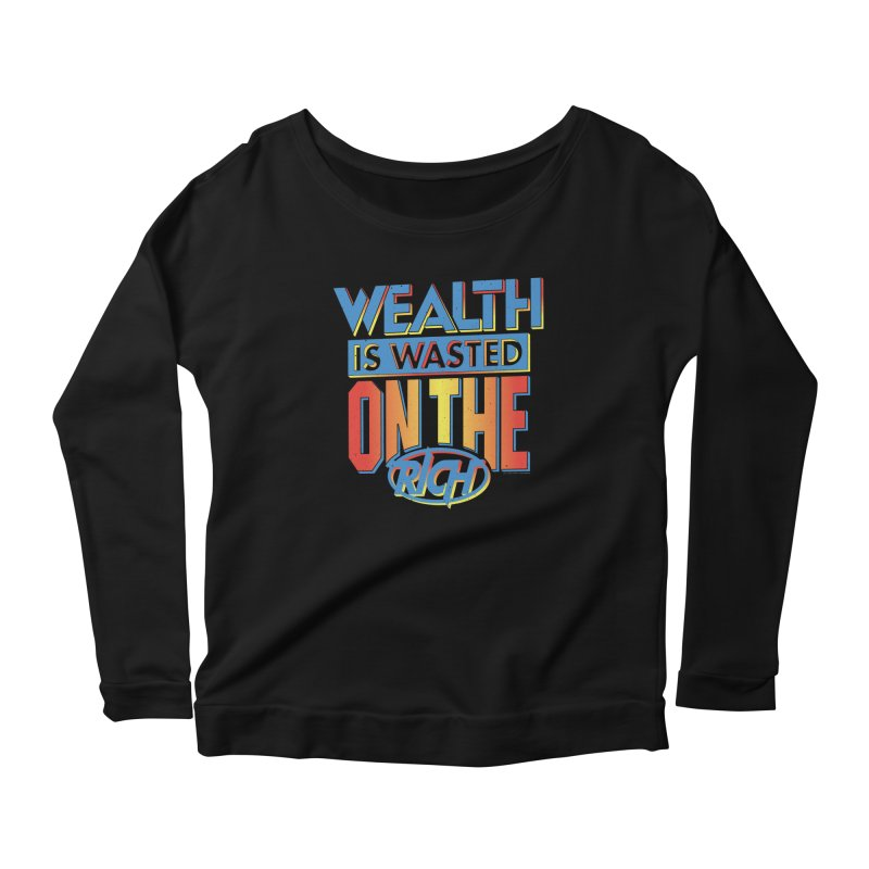 WEALTH IS WASTED ON THE RICH Women's Longsleeve T-Shirt by Teenage Stepdad