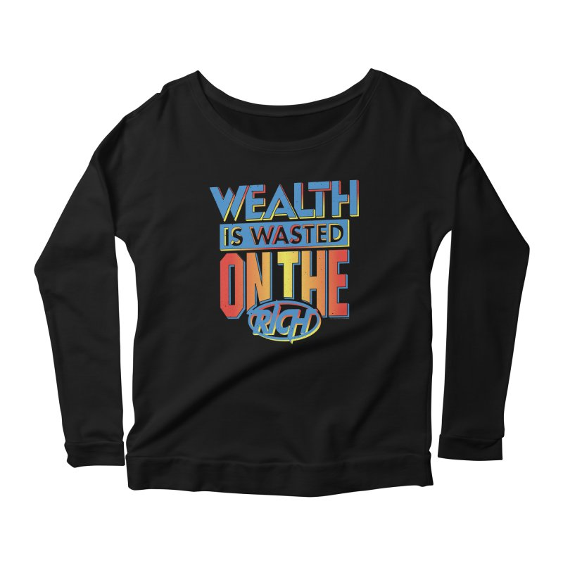 WEALTH IS WASTED ON THE RICH Women's Scoop Neck Longsleeve T-Shirt by Teenage Stepdad