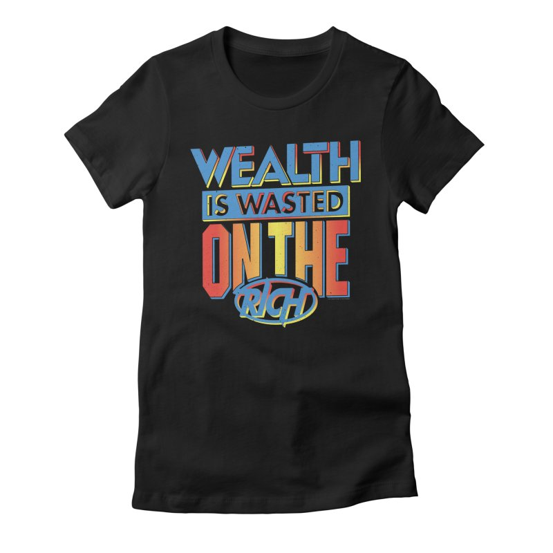 WEALTH IS WASTED ON THE RICH Women's Fitted T-Shirt by Teenage Stepdad