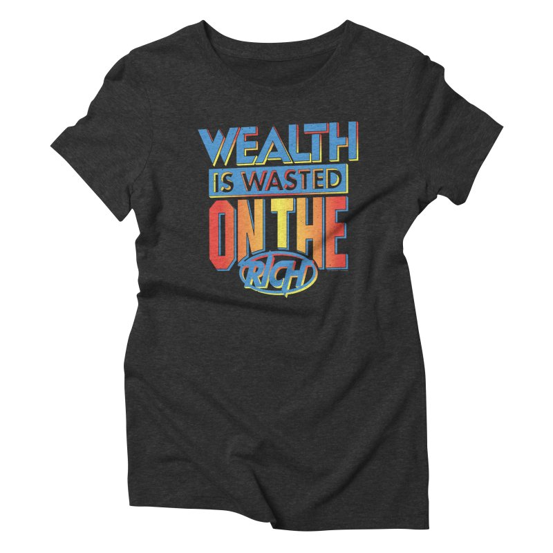 WEALTH IS WASTED ON THE RICH Women's Triblend T-Shirt by Teenage Stepdad