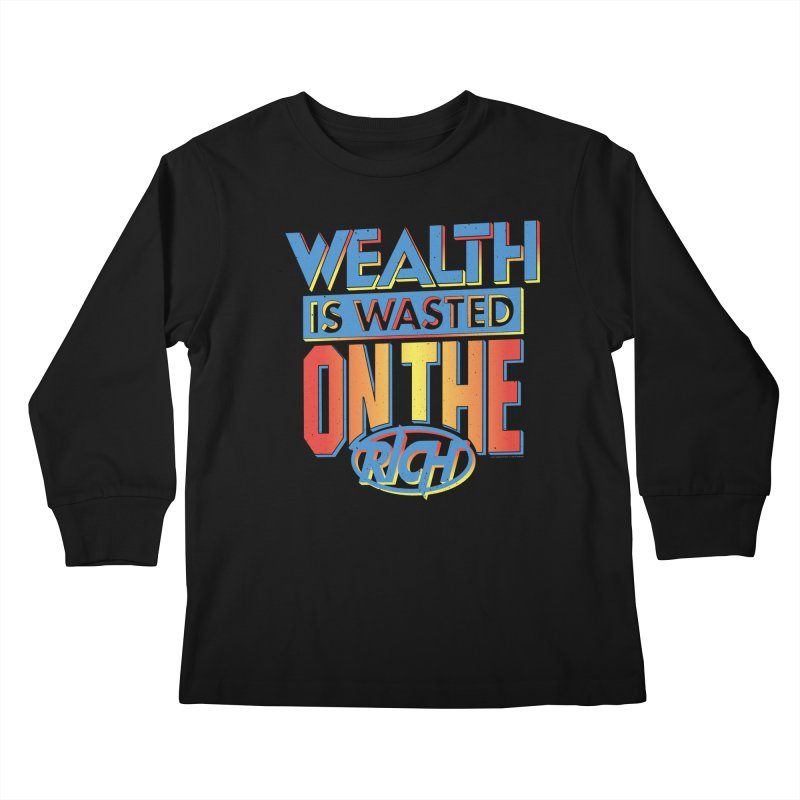 WEALTH IS WASTED ON THE RICH Kids Longsleeve T-Shirt by Teenage Stepdad
