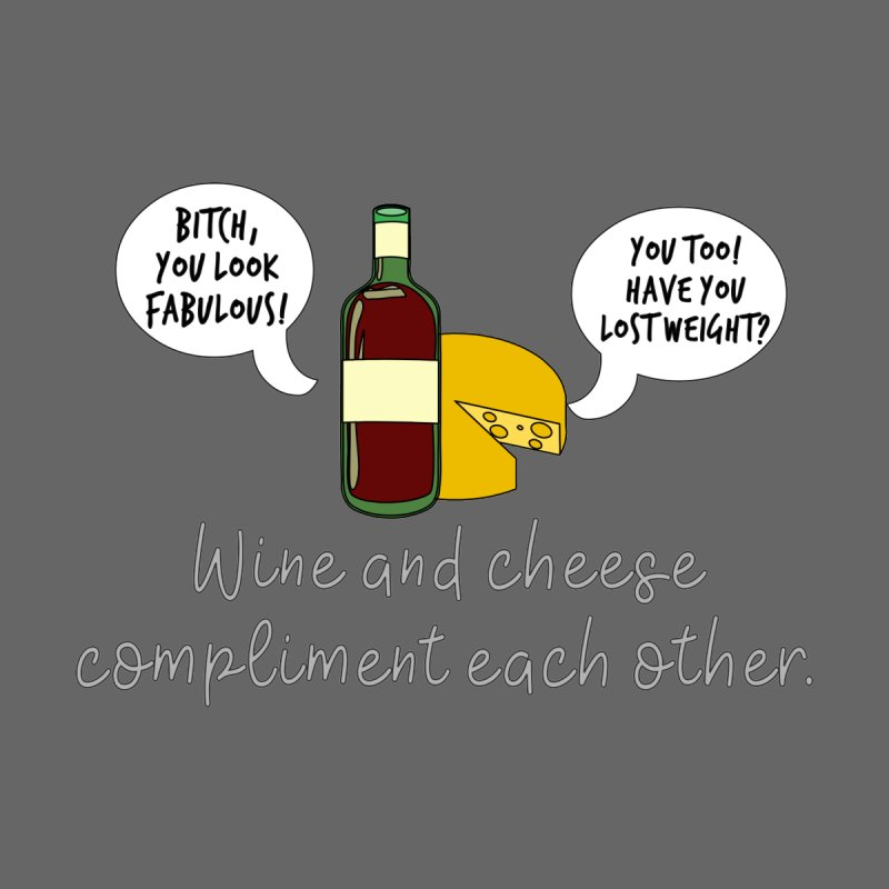 Wine and Cheese Compliment Each Other by Tee Panic T-Shirt Shop by Muzehack