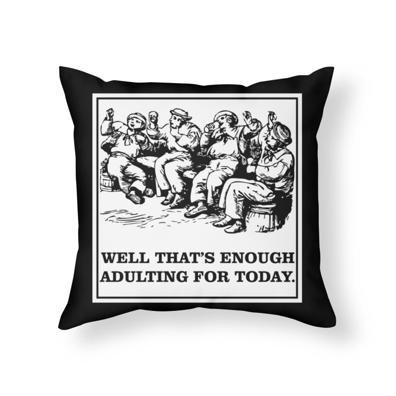That's Enough Adulting T-shirt Home Throw Pillow by Tee Panic T-Shirt Shop by Muzehack