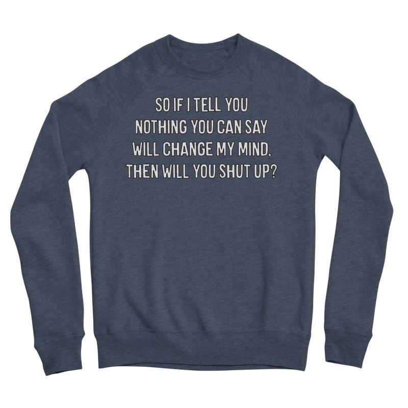 Nothing You Say Will Change My Mind T-shirt Women's Sponge Fleece Sweatshirt by Tee Panic T-Shirt Shop by Muzehack