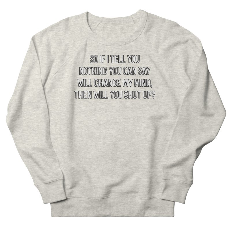 Nothing You Say Will Change My Mind T-shirt Women's French Terry Sweatshirt by Tee Panic T-Shirt Shop by Muzehack
