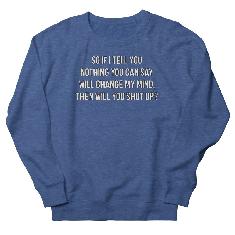 Nothing You Say Will Change My Mind T-shirt Men's French Terry Sweatshirt by Tee Panic T-Shirt Shop by Muzehack