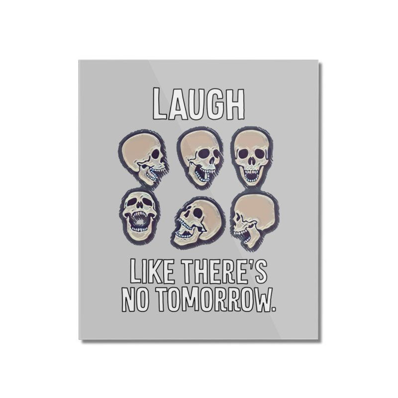 Laugh Like There's No Tomorrow Nihilist T-shirt Home Mounted Acrylic Print by Tee Panic T-Shirt Shop by Muzehack