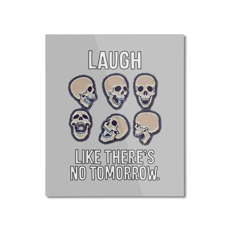 Laugh Like There's No Tomorrow Nihilist T-shirt Home Mounted Aluminum Print by Tee Panic T-Shirt Shop by Muzehack