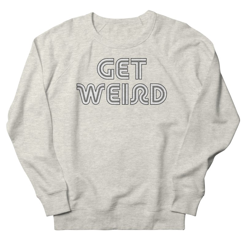 Get Weird T-shirt Men's French Terry Sweatshirt by Tee Panic T-Shirt Shop by Muzehack