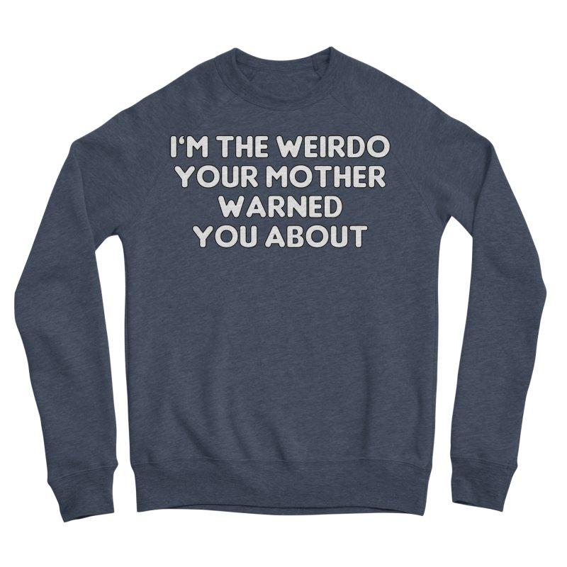 I'm The Weirdo Your Mother Warned You About T-shirt Women's Sponge Fleece Sweatshirt by Tee Panic T-Shirt Shop by Muzehack