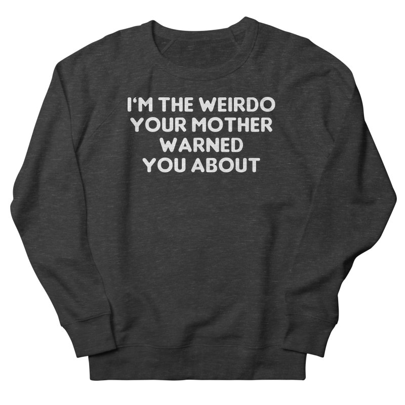 I'm The Weirdo Your Mother Warned You About T-shirt Women's French Terry Sweatshirt by Tee Panic T-Shirt Shop by Muzehack