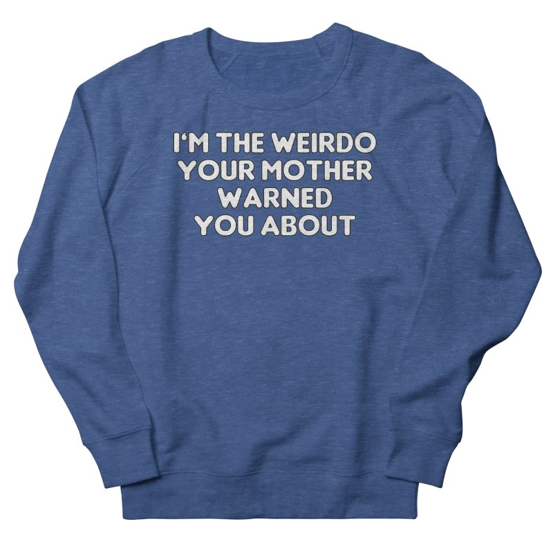 I'm The Weirdo Your Mother Warned You About T-shirt Men's French Terry Sweatshirt by Tee Panic T-Shirt Shop by Muzehack