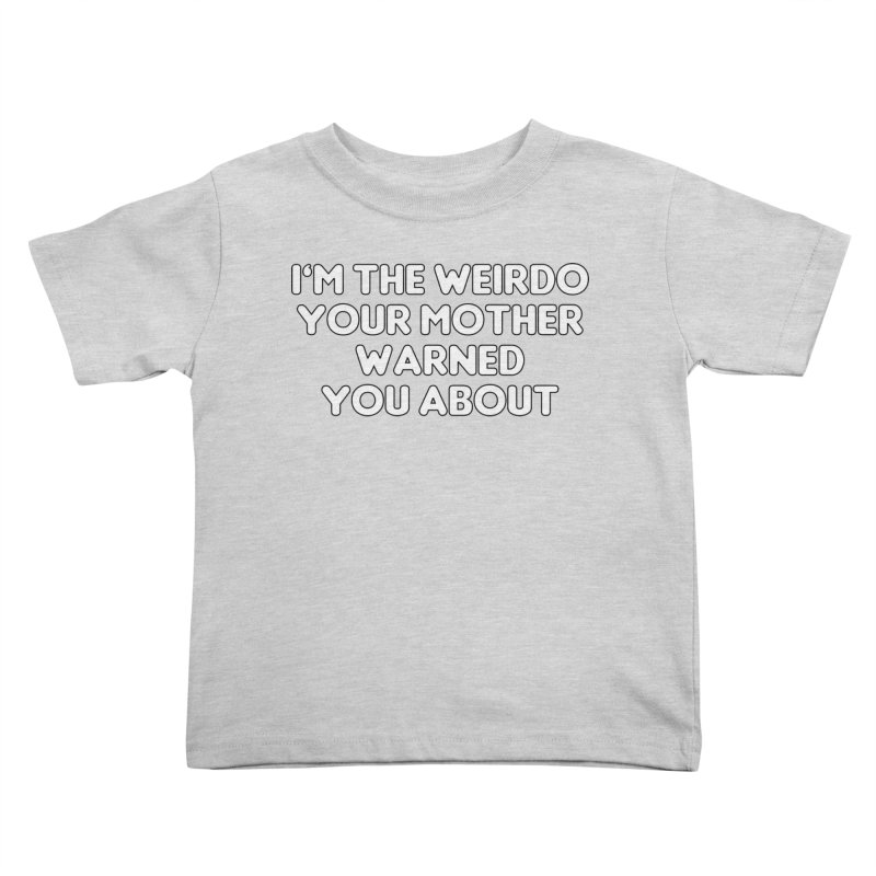 I'm The Weirdo Your Mother Warned You About T-shirt Kids Toddler T-Shirt by Tee Panic T-Shirt Shop by Muzehack