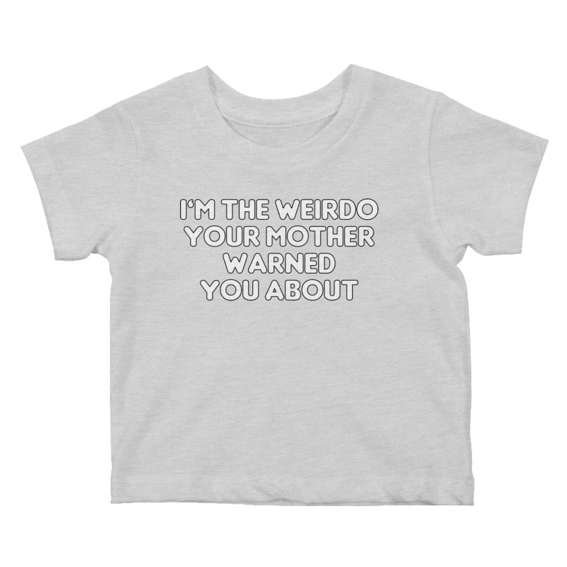 I'm The Weirdo Your Mother Warned You About T-shirt Kids Baby T-Shirt by Tee Panic T-Shirt Shop by Muzehack