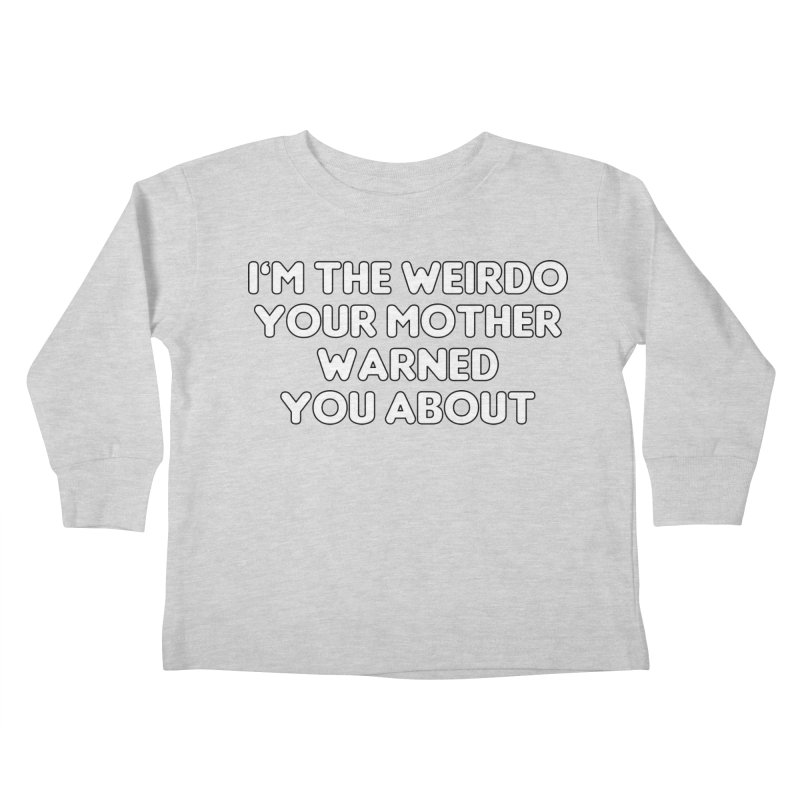 I'm The Weirdo Your Mother Warned You About T-shirt Kids Toddler Longsleeve T-Shirt by Tee Panic T-Shirt Shop by Muzehack