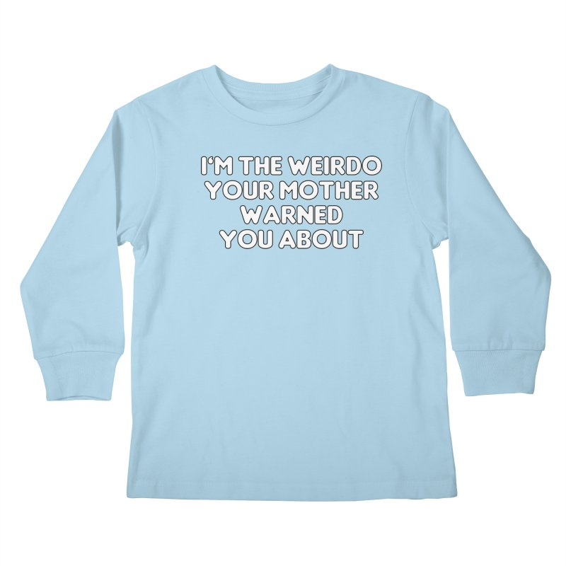 I'm The Weirdo Your Mother Warned You About T-shirt Kids Longsleeve T-Shirt by Tee Panic T-Shirt Shop by Muzehack