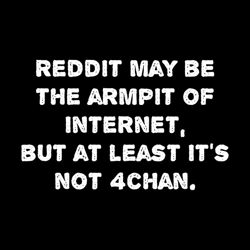 REDDIT IS THE ARMPIT OF THE INTERNET T-SHIRT None  by Tee Panic T-Shirt Shop by Muzehack